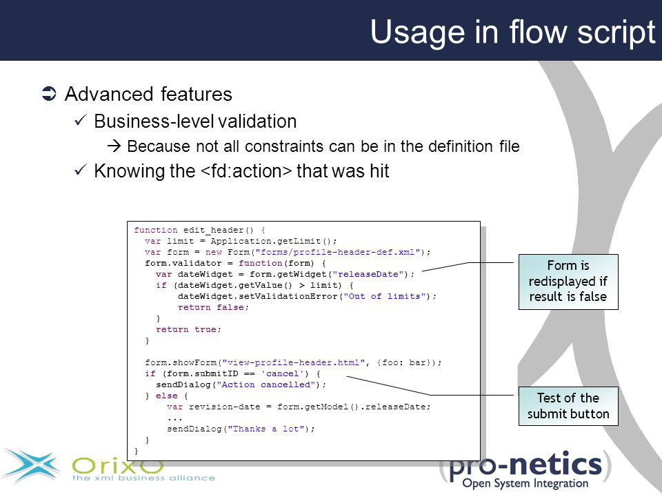 Usage in flow script  Advanced features Business-level validation  Because not all constraints can be in the definition file Knowing the that was hit function edit_header() { var limit = Application.getLimit(); var form = new Form( forms/profile-header-def.xml ); form.validator = function(form) { var dateWidget = form.getWidget( releaseDate ); if (dateWidget.getValue() > limit) { dateWidget.setValidationError( Out of limits ); return false; } return true; } form.showForm( view-profile-header.html , {foo: bar}); if (form.submitID == cancel ) { sendDialog( Action cancelled ); } else { var revision-date = form.getModel().releaseDate;...