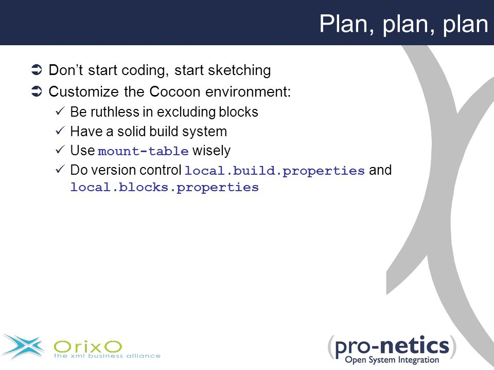Plan, plan, plan  Don't start coding, start sketching  Customize the Cocoon environment: Be ruthless in excluding blocks Have a solid build system Use mount-table wisely Do version control local.build.properties and local.blocks.properties