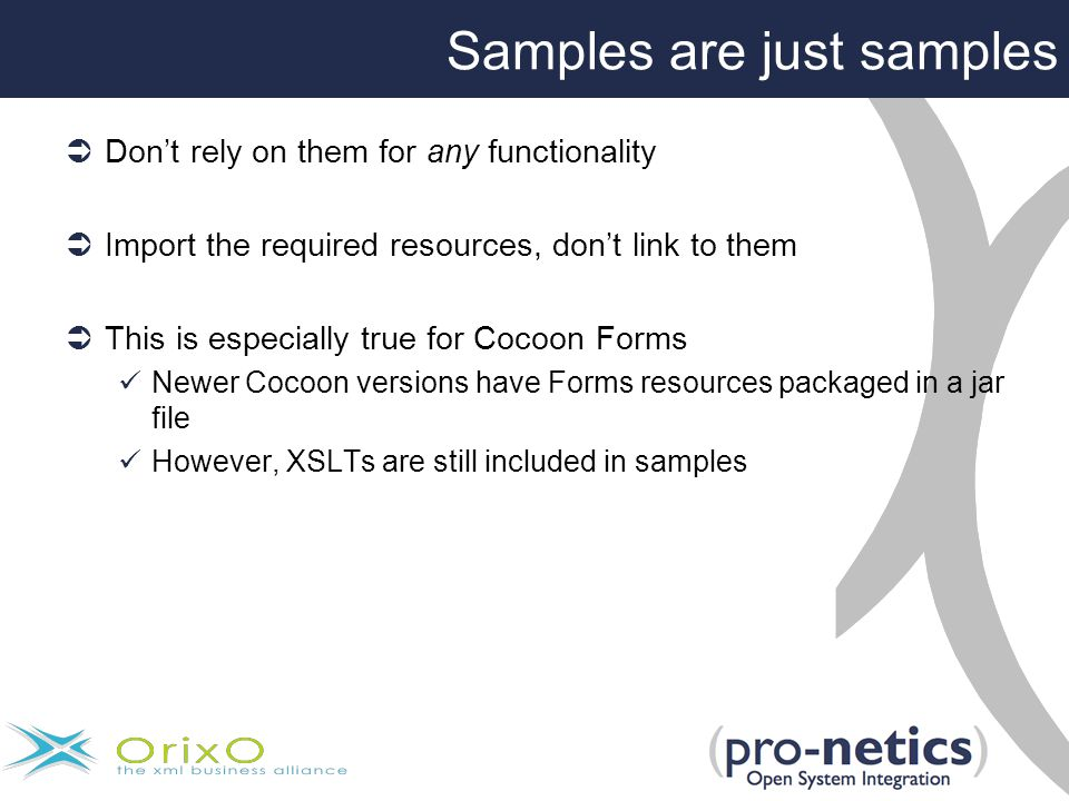Samples are just samples  Don't rely on them for any functionality  Import the required resources, don't link to them  This is especially true for Cocoon Forms Newer Cocoon versions have Forms resources packaged in a jar file However, XSLTs are still included in samples