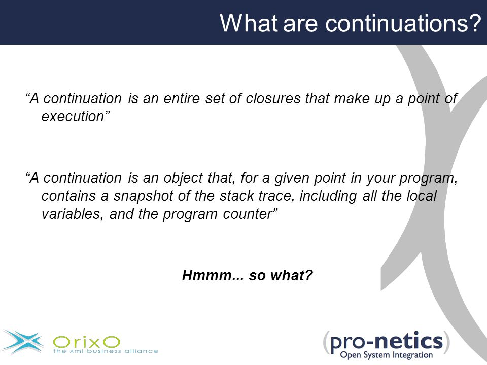 A continuation is an entire set of closures that make up a point of execution A continuation is an object that, for a given point in your program, contains a snapshot of the stack trace, including all the local variables, and the program counter Hmmm...