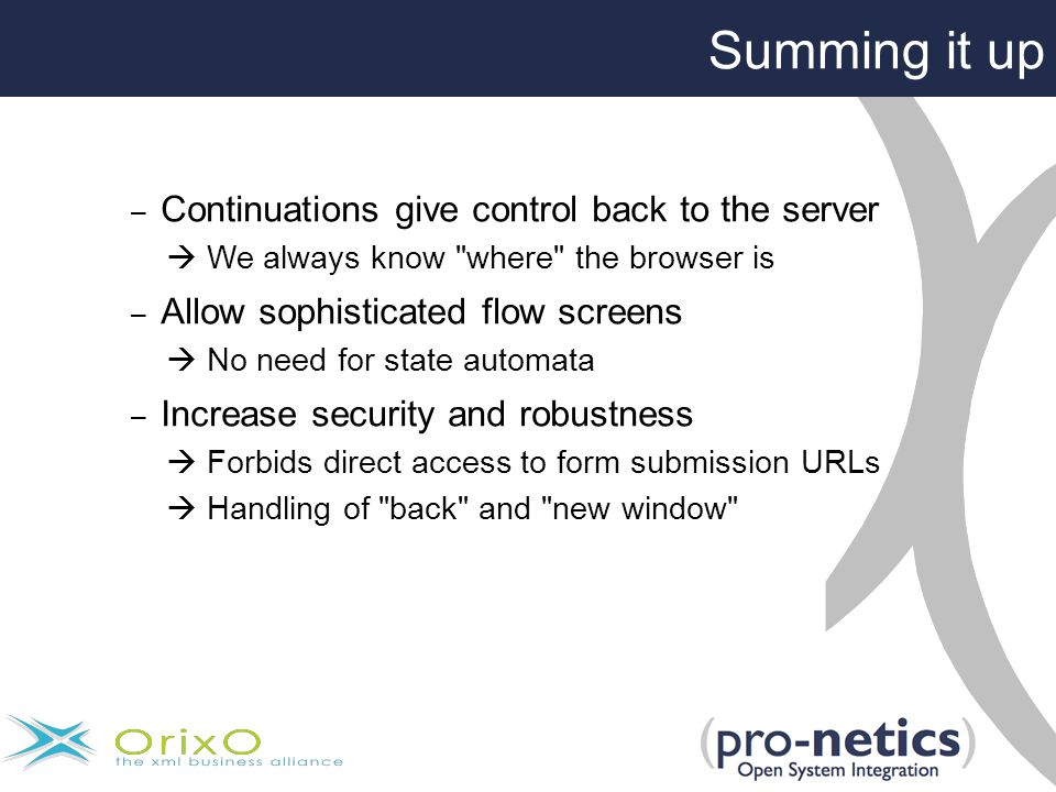 – Continuations give control back to the server  We always know where the browser is – Allow sophisticated flow screens  No need for state automata – Increase security and robustness  Forbids direct access to form submission URLs  Handling of back and new window Summing it up
