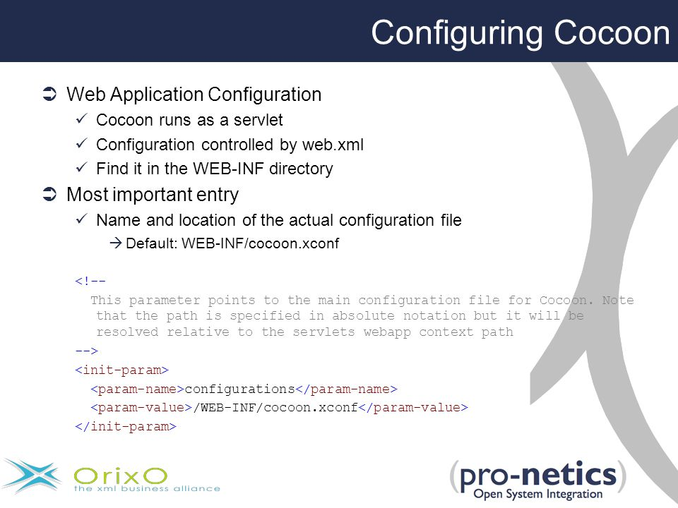 Configuring Cocoon  Web Application Configuration Cocoon runs as a servlet Configuration controlled by web.xml Find it in the WEB-INF directory  Most important entry Name and location of the actual configuration file  Default: WEB-INF/cocoon.xconf <!-- This parameter points to the main configuration file for Cocoon.