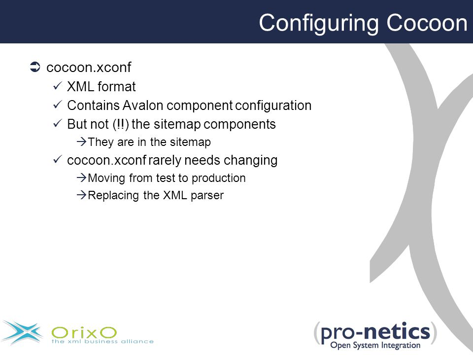 Configuring Cocoon  cocoon.xconf XML format Contains Avalon component configuration But not (!!) the sitemap components  They are in the sitemap cocoon.xconf rarely needs changing  Moving from test to production  Replacing the XML parser