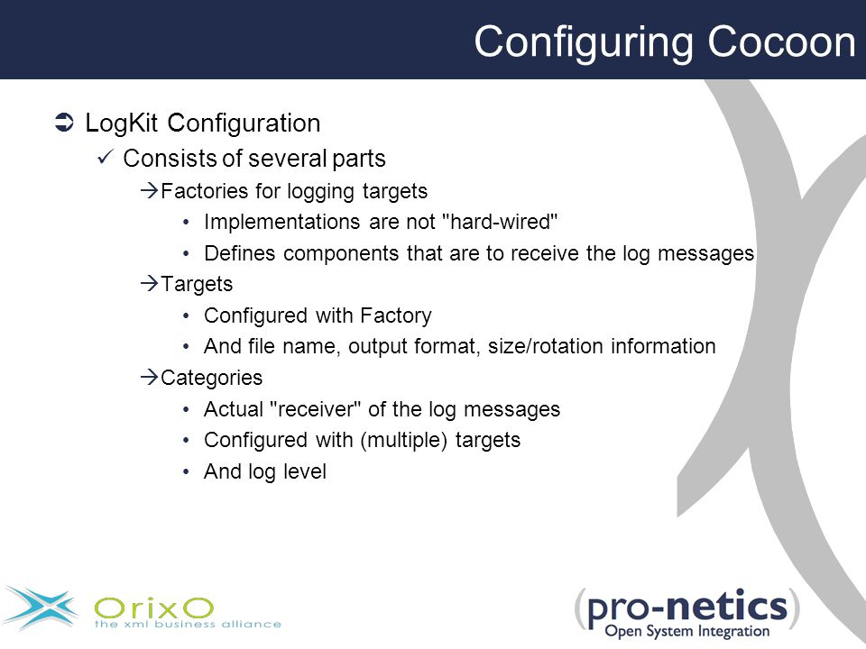 Configuring Cocoon  LogKit Configuration Consists of several parts  Factories for logging targets Implementations are not hard-wired Defines components that are to receive the log messages  Targets Configured with Factory And file name, output format, size/rotation information  Categories Actual receiver of the log messages Configured with (multiple) targets And log level