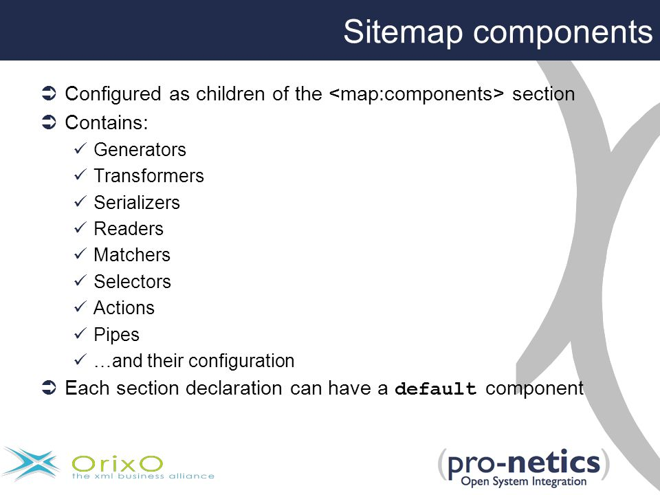 Sitemap components  Configured as children of the section  Contains: Generators Transformers Serializers Readers Matchers Selectors Actions Pipes …and their configuration  Each section declaration can have a default component