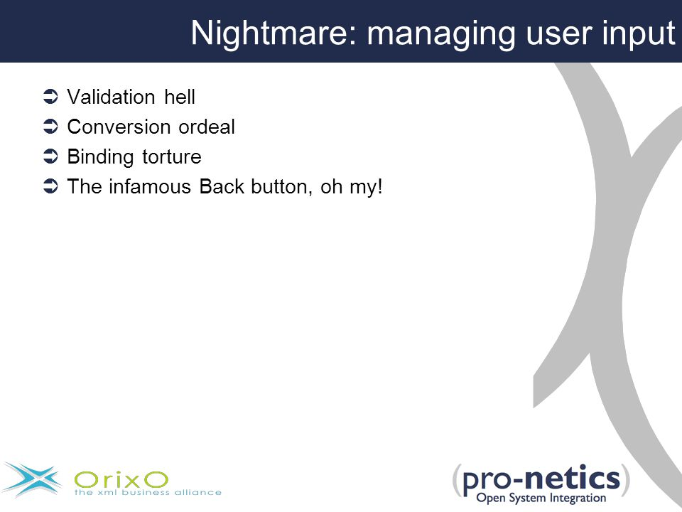Nightmare: managing user input  Validation hell  Conversion ordeal  Binding torture  The infamous Back button, oh my!