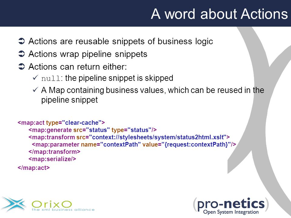 A word about Actions  Actions are reusable snippets of business logic  Actions wrap pipeline snippets  Actions can return either: null : the pipeline snippet is skipped A Map containing business values, which can be reused in the pipeline snippet