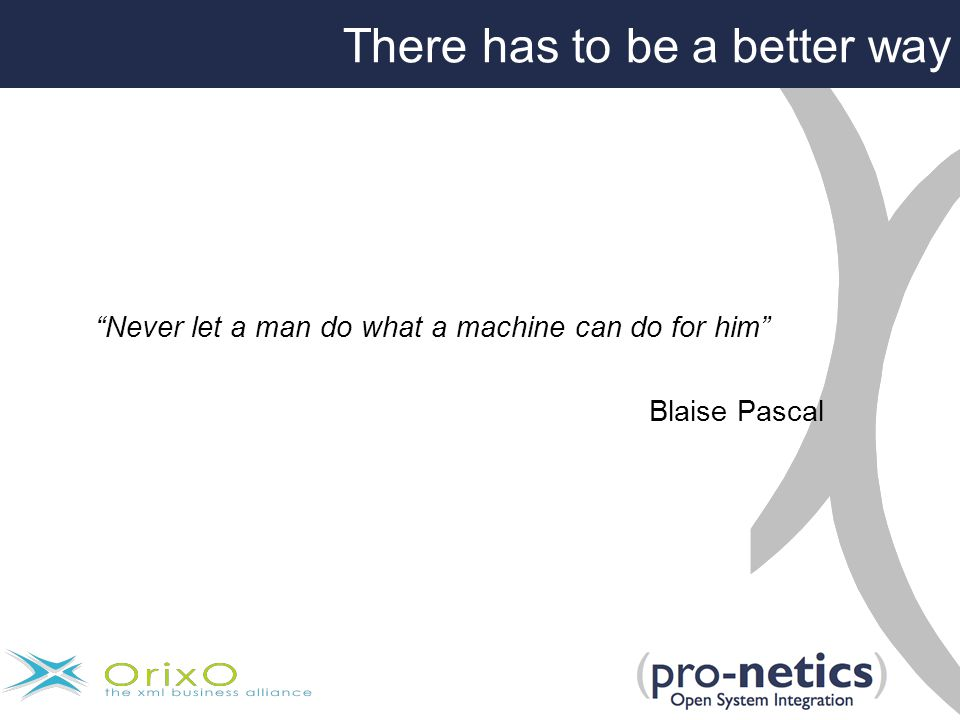 There has to be a better way Never let a man do what a machine can do for him Blaise Pascal