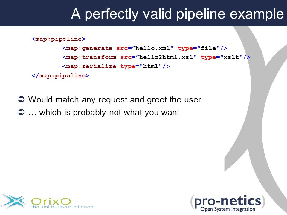 A perfectly valid pipeline example  Would match any request and greet the user  … which is probably not what you want