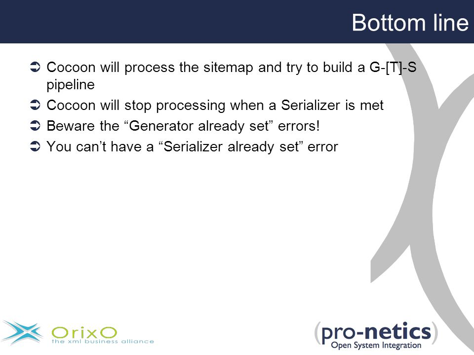 Bottom line  Cocoon will process the sitemap and try to build a G-[T]-S pipeline  Cocoon will stop processing when a Serializer is met  Beware the Generator already set errors.
