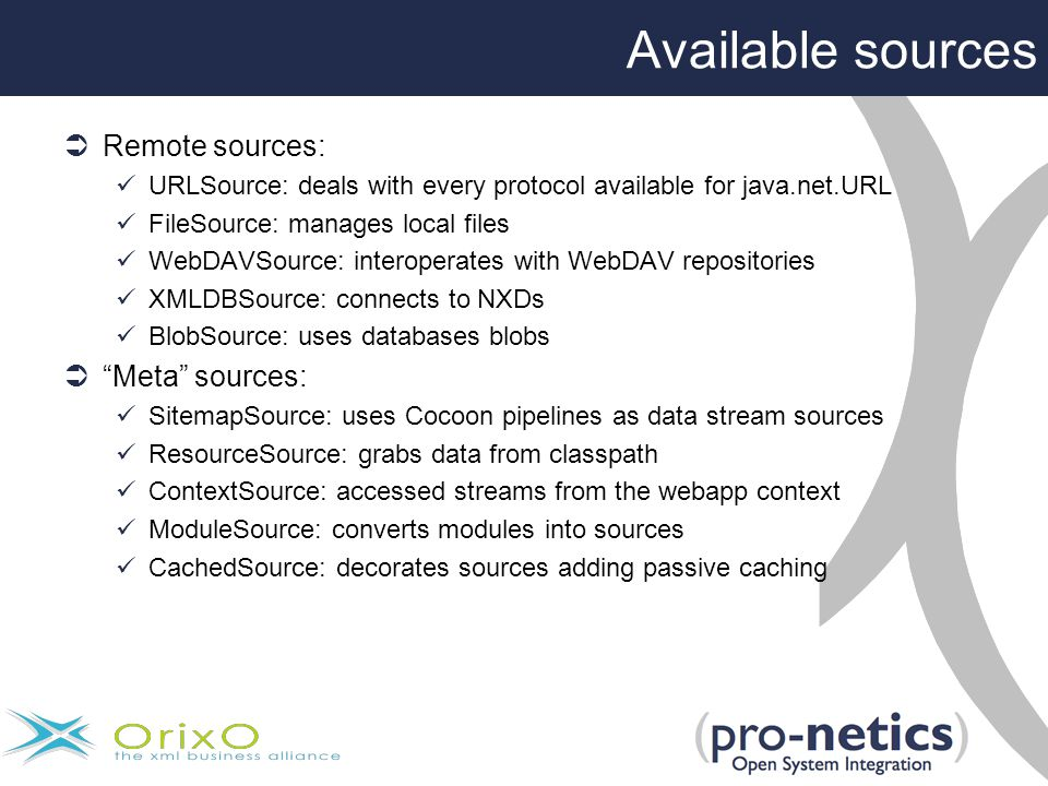 Available sources  Remote sources: URLSource: deals with every protocol available for java.net.URL FileSource: manages local files WebDAVSource: interoperates with WebDAV repositories XMLDBSource: connects to NXDs BlobSource: uses databases blobs  Meta sources: SitemapSource: uses Cocoon pipelines as data stream sources ResourceSource: grabs data from classpath ContextSource: accessed streams from the webapp context ModuleSource: converts modules into sources CachedSource: decorates sources adding passive caching
