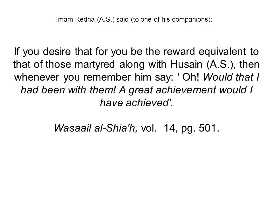 Imam Redha (A.S.) said (to one of his companions): If you desire that for you be the reward equivalent to that of those martyred along with Husain (A.