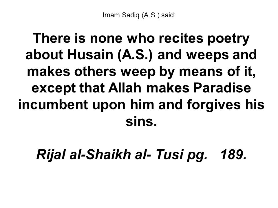 Imam Sadiq (A.S.) said: There is none who recites poetry about Husain (A.S.) and weeps and makes others weep by means of it, except that Allah makes P