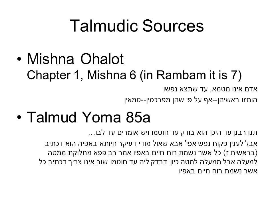 Talmudic Sources Mishna Ohalot Chapter 1, Mishna 6 (in Rambam it is 7) אדם אינו מטמא, עד שתצא נפשו הותזו ראשיהן--אף על פי שהן מפרכסין--טמאין Talmud Yoma 85a …תנו רבנן עד היכן הוא בודק עד חוטמו ויש אומרים עד לבו אבל לענין פקוח נפש אפי אבא שאול מודי דעיקר חיותא באפיה הוא דכתיב (בראשית ז) כל אשר נשמת רוח חיים באפיו אמר רב פפא מחלוקת ממטה למעלה אבל ממעלה למטה כיון דבדק ליה עד חוטמו שוב אינו צריך דכתיב כל אשר נשמת רוח חיים באפיו