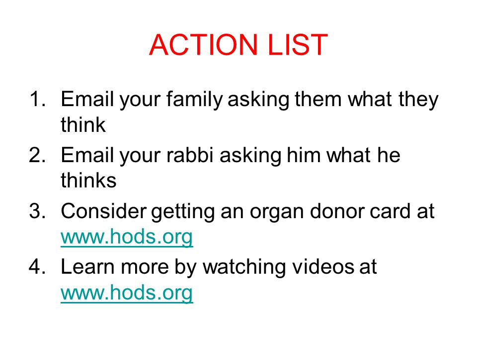 ACTION LIST 1.Email your family asking them what they think 2.Email your rabbi asking him what he thinks 3.Consider getting an organ donor card at www.hods.org www.hods.org 4.Learn more by watching videos at www.hods.org www.hods.org