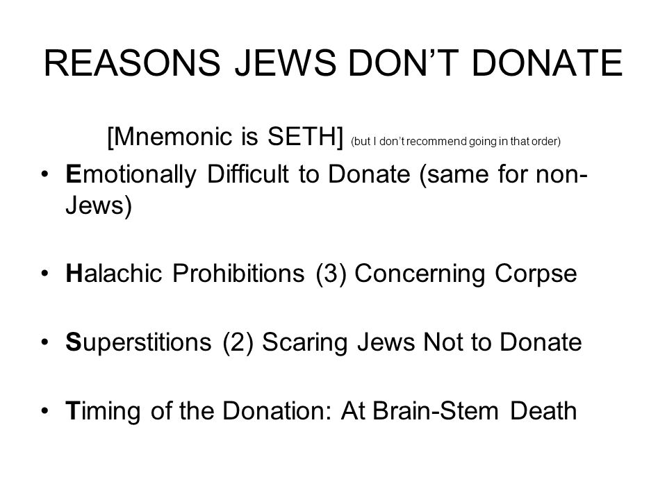 REASONS JEWS DON'T DONATE [Mnemonic is SETH] (but I don't recommend going in that order) Emotionally Difficult to Donate (same for non- Jews) Halachic Prohibitions (3) Concerning Corpse Superstitions (2) Scaring Jews Not to Donate Timing of the Donation: At Brain-Stem Death