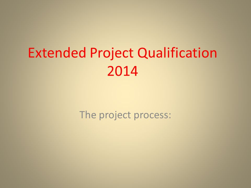 Extended Project Qualification 2014 The project process: