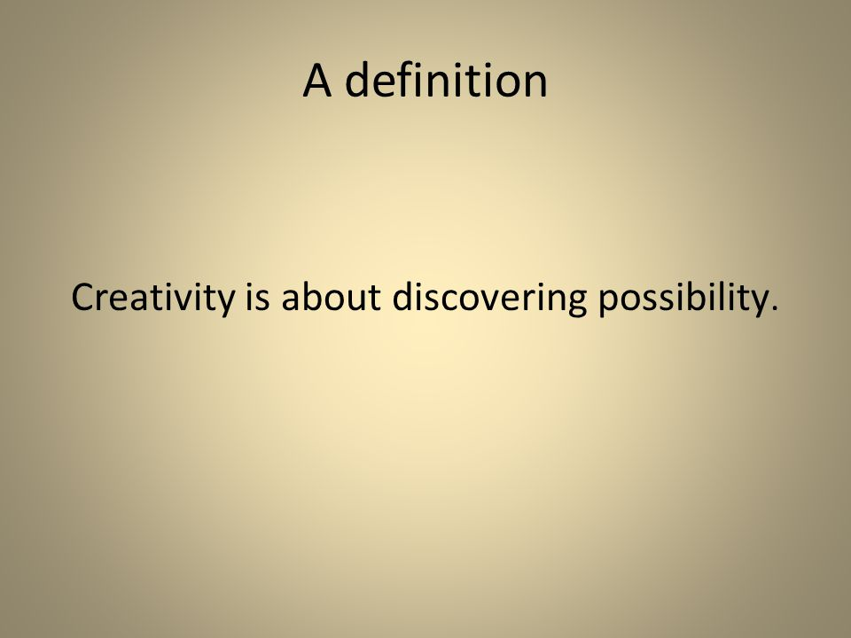 A definition Creativity is about discovering possibility.