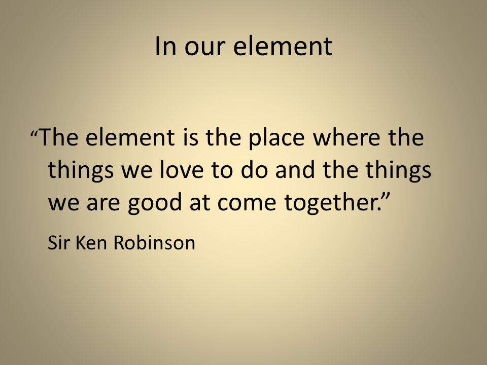 In our element The element is the place where the things we love to do and the things we are good at come together. Sir Ken Robinson