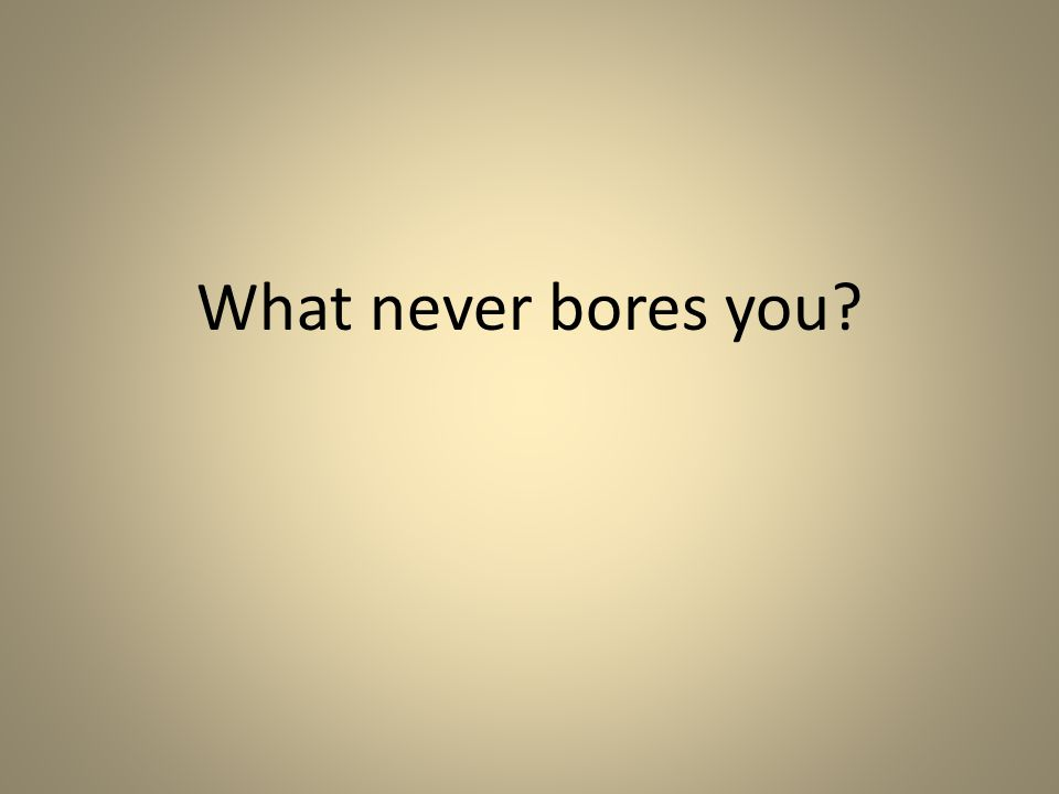What never bores you