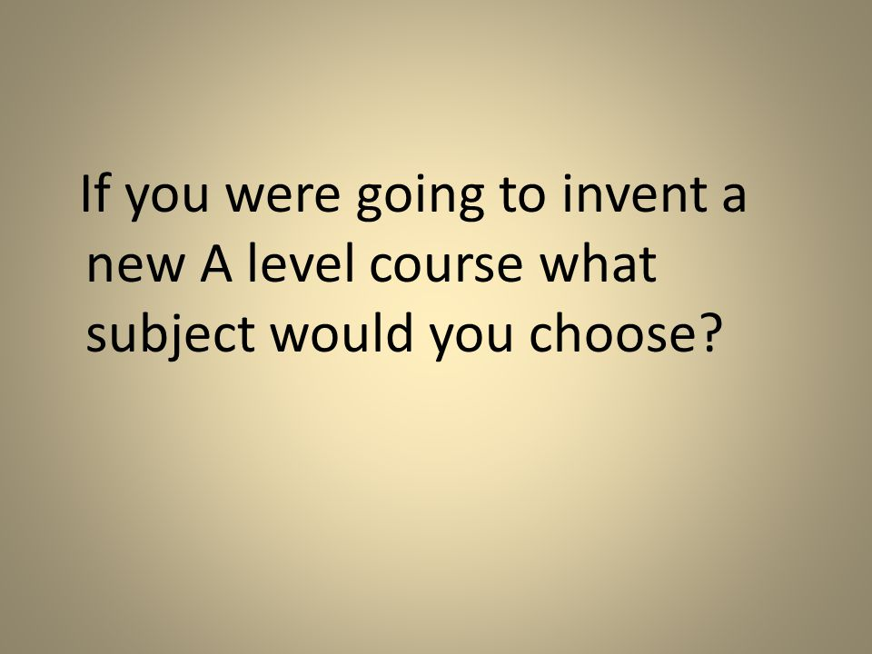 If you were going to invent a new A level course what subject would you choose