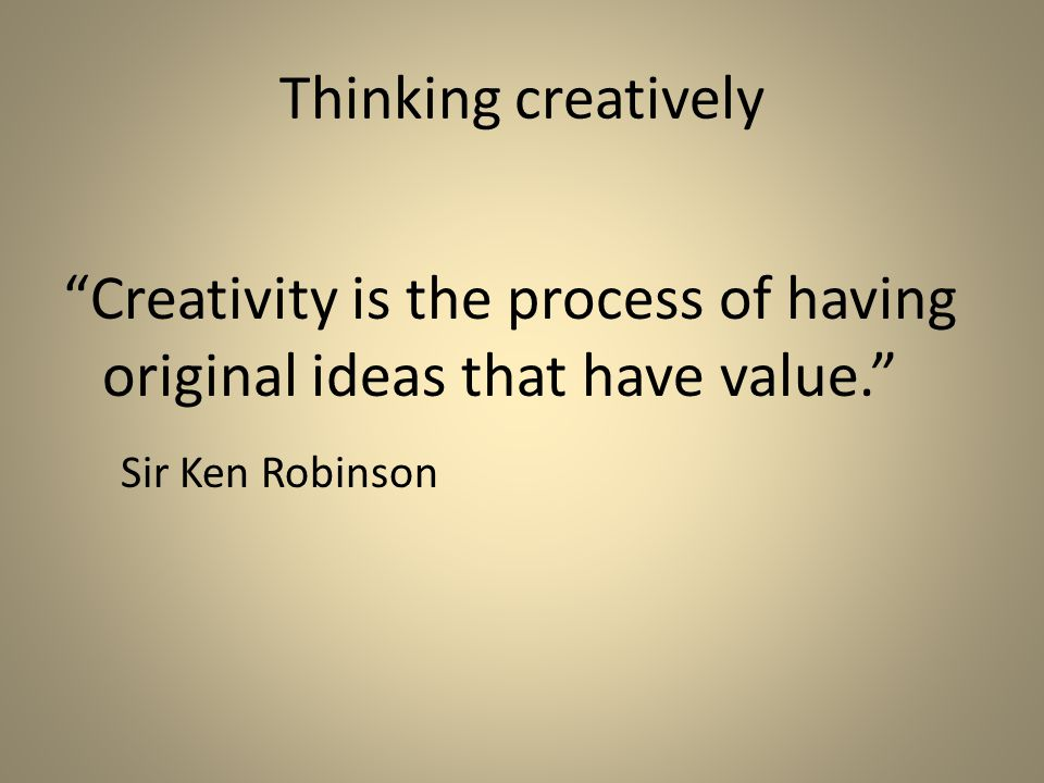 Thinking creatively Creativity is the process of having original ideas that have value. Sir Ken Robinson