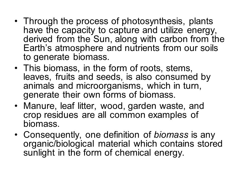 Through the process of photosynthesis, plants have the capacity to capture and utilize energy, derived from the Sun, along with carbon from the Earth's atmosphere and nutrients from our soils to generate biomass.