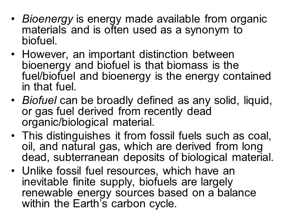 Bioenergy is energy made available from organic materials and is often used as a synonym to biofuel.