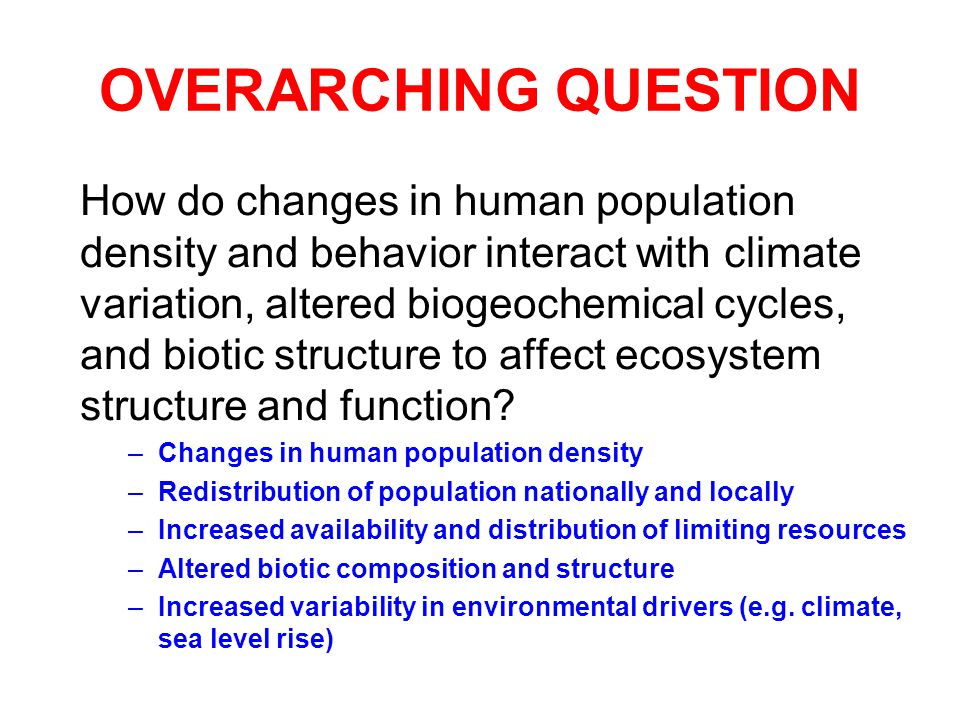 OVERARCHING QUESTION How do changes in human population density and behavior interact with climate variation, altered biogeochemical cycles, and biotic structure to affect ecosystem structure and function.