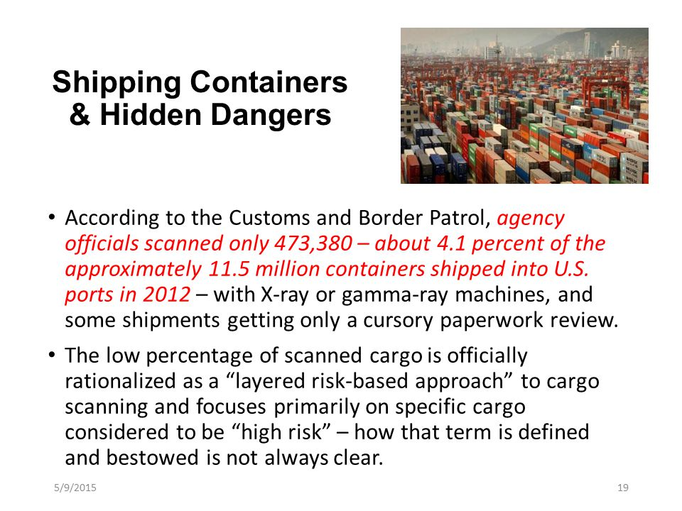 Shipping Containers & Hidden Dangers According to the Customs and Border Patrol, agency officials scanned only 473,380 – about 4.1 percent of the approximately 11.5 million containers shipped into U.S.