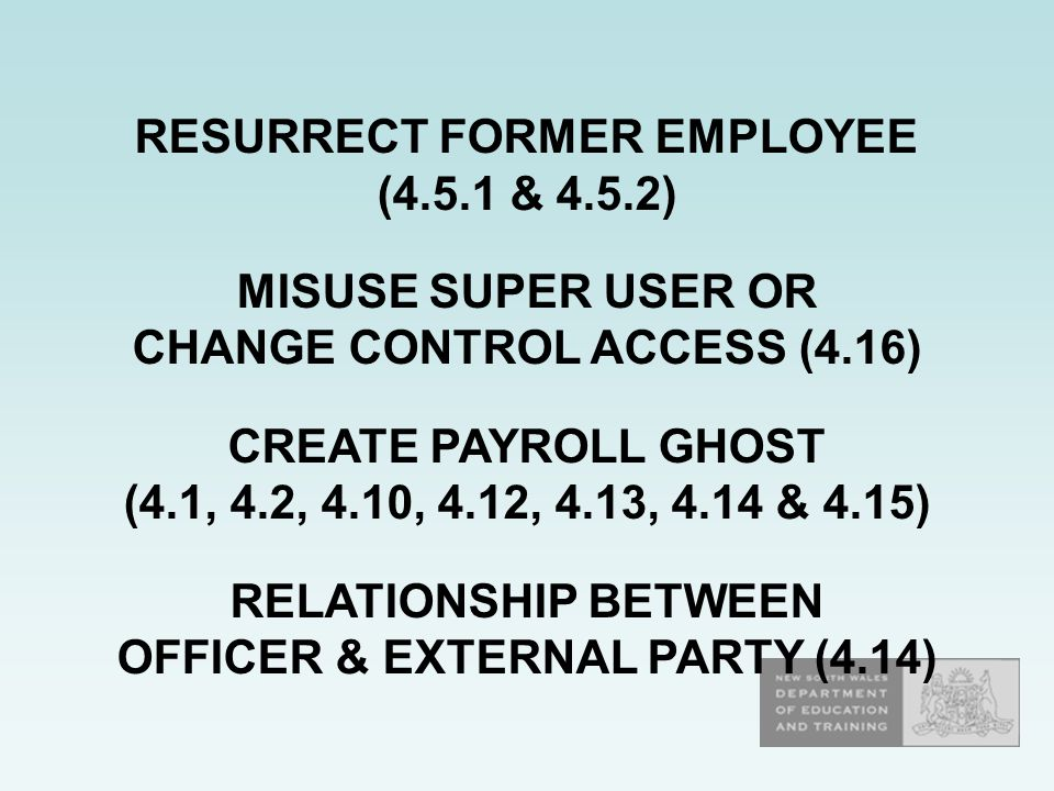 RESURRECT FORMER EMPLOYEE (4.5.1 & 4.5.2) MISUSE SUPER USER OR CHANGE CONTROL ACCESS (4.16) CREATE PAYROLL GHOST (4.1, 4.2, 4.10, 4.12, 4.13, 4.14 & 4.15) RELATIONSHIP BETWEEN OFFICER & EXTERNAL PARTY (4.14)