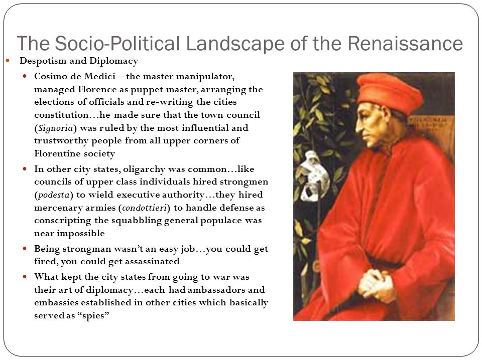 The Socio-Political Landscape of the Renaissance Social Class and Conflict Old Rich - grandi Merchant Class (new rich) – popolo grasso Business people, Guild artisans - burgher Lower classes – popolo minuto Conflicts were almost always engaged between the old and newly rich, the Black Death impacted the lower classes and the banking families who had greater contact with the outside world It would take the skilled manipulation of despotic rulers to quell this social disorder…these despots, however, became patrons of Humanism, which they used as a tool to distract the masses