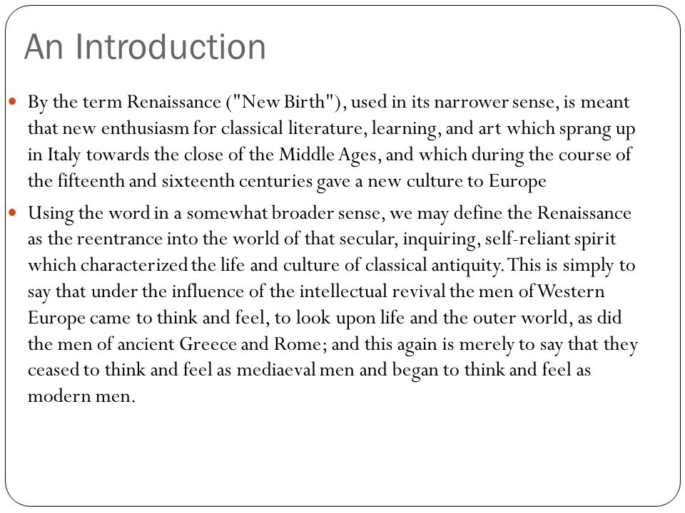 An Introduction By the term Renaissance ( New Birth ), used in its narrower sense, is meant that new enthusiasm for classical literature, learning, and art which sprang up in Italy towards the close of the Middle Ages, and which during the course of the fifteenth and sixteenth centuries gave a new culture to Europe Using the word in a somewhat broader sense, we may define the Renaissance as the reentrance into the world of that secular, inquiring, self-reliant spirit which characterized the life and culture of classical antiquity.
