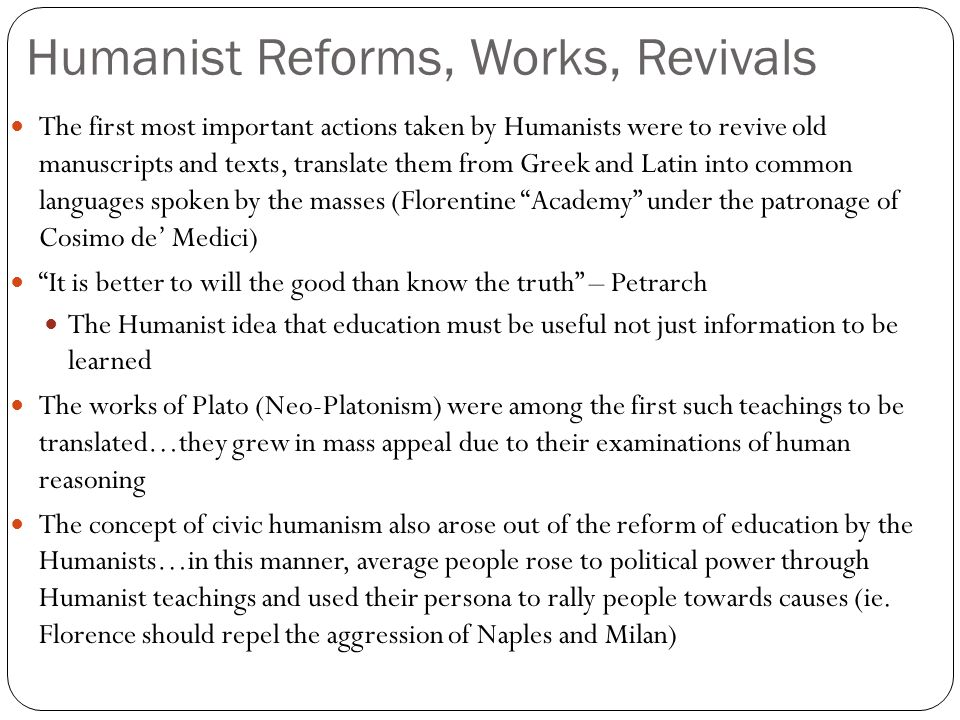 Humanist Reforms, Works, Revivals The first most important actions taken by Humanists were to revive old manuscripts and texts, translate them from Greek and Latin into common languages spoken by the masses (Florentine Academy under the patronage of Cosimo de' Medici) It is better to will the good than know the truth – Petrarch The Humanist idea that education must be useful not just information to be learned The works of Plato (Neo-Platonism) were among the first such teachings to be translated…they grew in mass appeal due to their examinations of human reasoning The concept of civic humanism also arose out of the reform of education by the Humanists…in this manner, average people rose to political power through Humanist teachings and used their persona to rally people towards causes (ie.