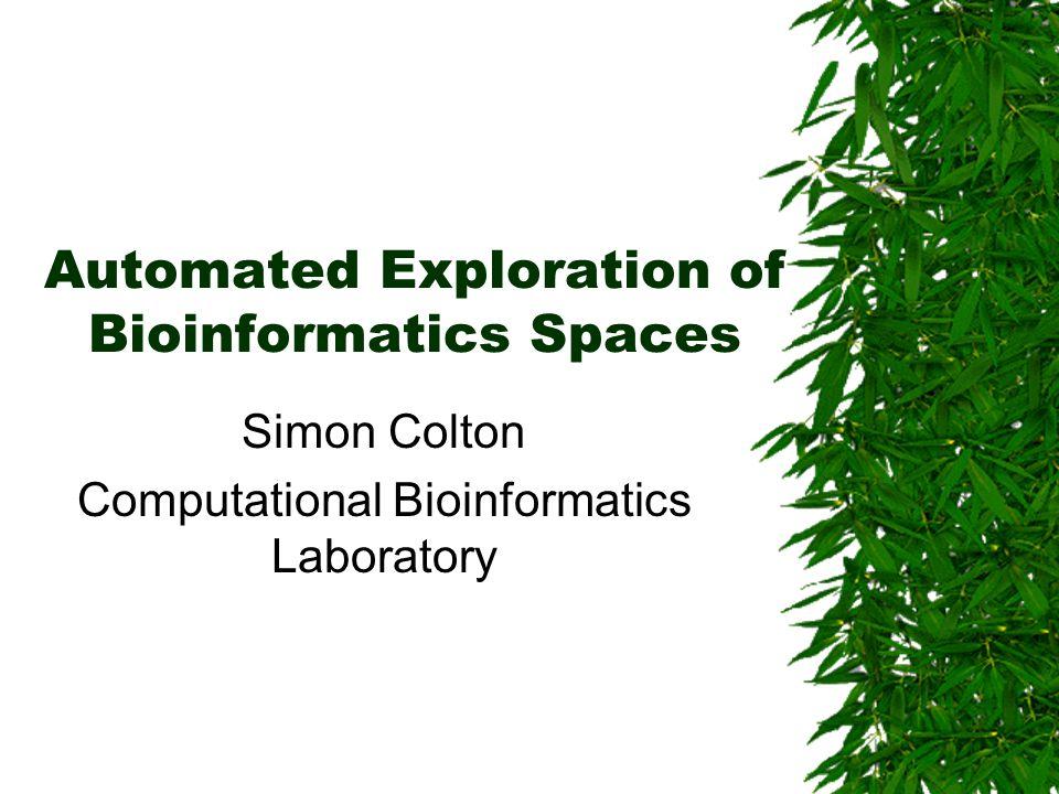 Automated Exploration of Bioinformatics Spaces Simon Colton Computational Bioinformatics Laboratory