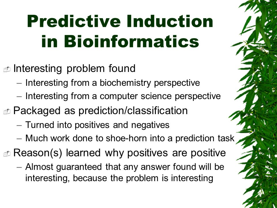 Predictive Induction in Bioinformatics  Interesting problem found –Interesting from a biochemistry perspective –Interesting from a computer science perspective  Packaged as prediction/classification –Turned into positives and negatives –Much work done to shoe-horn into a prediction task  Reason(s) learned why positives are positive –Almost guaranteed that any answer found will be interesting, because the problem is interesting