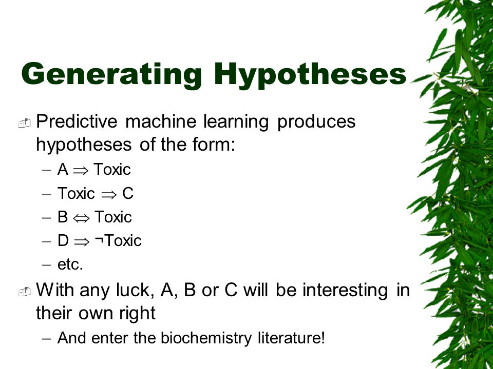 Generating Hypotheses  Predictive machine learning produces hypotheses of the form: –A  Toxic –Toxic  C –B  Toxic –D  ¬Toxic –etc.