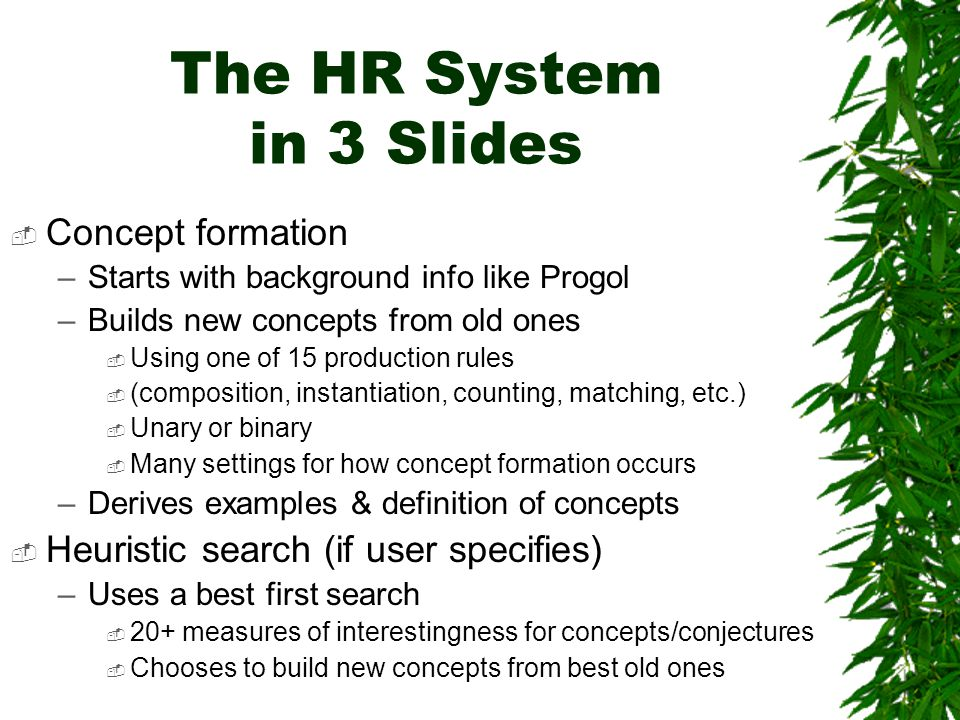 The HR System in 3 Slides  Concept formation –Starts with background info like Progol –Builds new concepts from old ones  Using one of 15 production rules  (composition, instantiation, counting, matching, etc.)  Unary or binary  Many settings for how concept formation occurs –Derives examples & definition of concepts  Heuristic search (if user specifies) –Uses a best first search  20+ measures of interestingness for concepts/conjectures  Chooses to build new concepts from best old ones