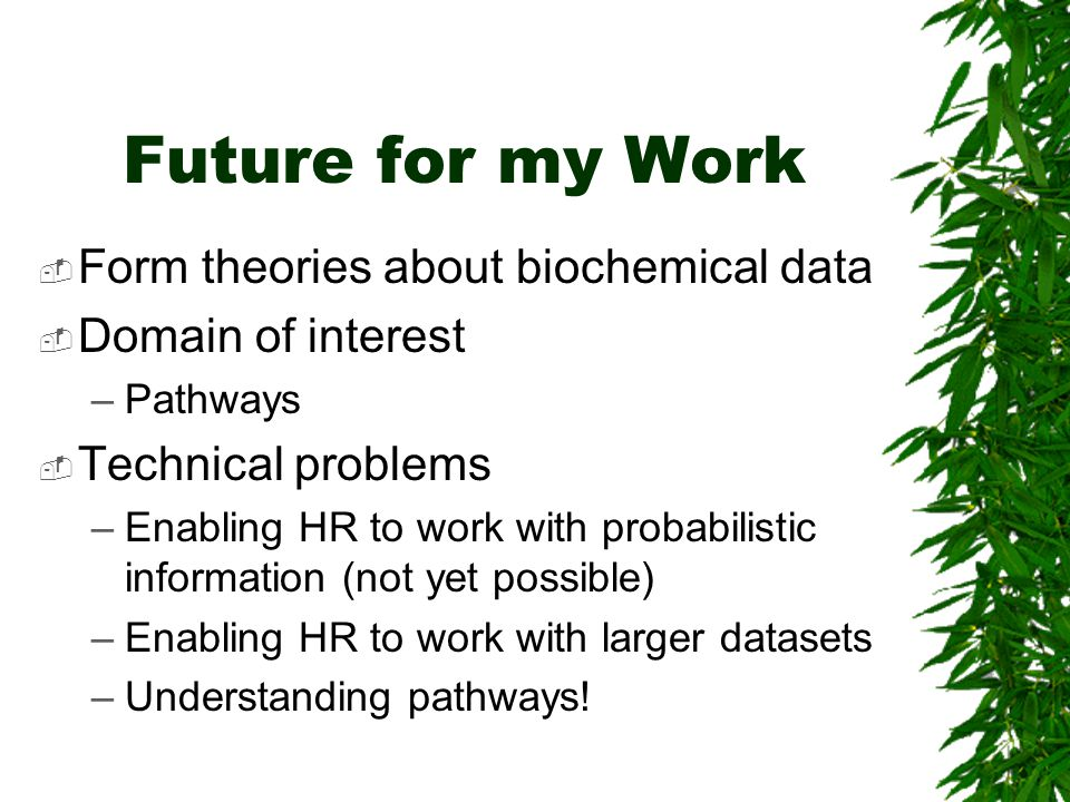 Future for my Work  Form theories about biochemical data  Domain of interest –Pathways  Technical problems –Enabling HR to work with probabilistic information (not yet possible) –Enabling HR to work with larger datasets –Understanding pathways!