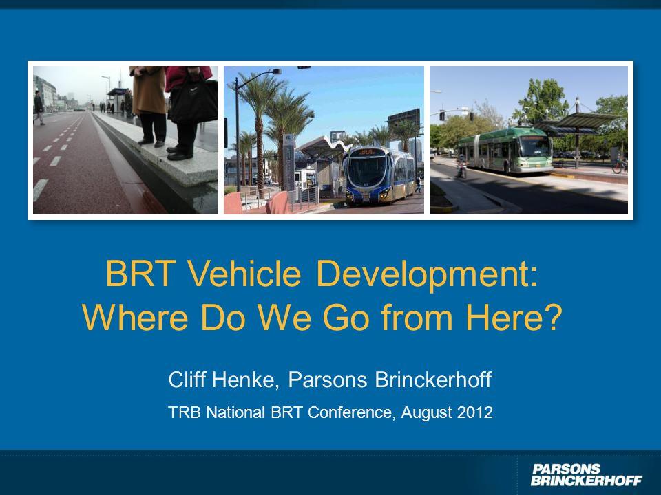 BRT Vehicle Development: Where Do We Go from Here? Cliff Henke, Parsons Brinckerhoff TRB National BRT Conference, August 2012