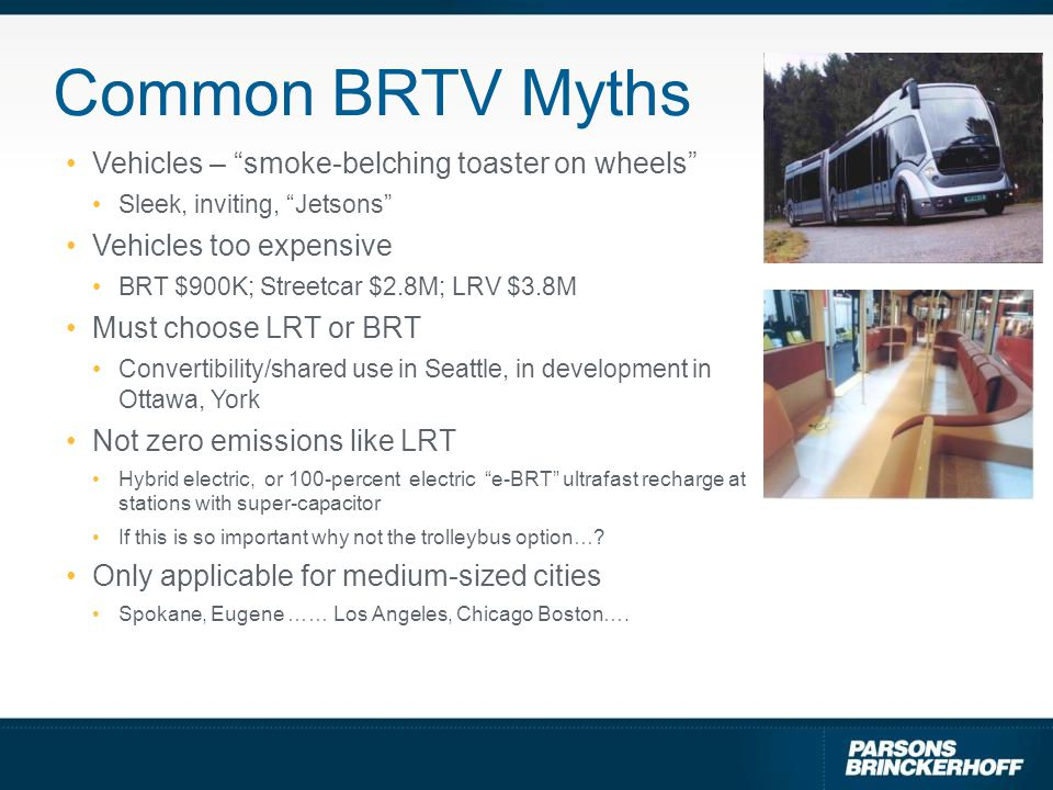 Common BRTV Myths Vehicles – smoke-belching toaster on wheels Sleek, inviting, Jetsons Vehicles too expensive BRT $900K; Streetcar $2.8M; LRV $3.8M Must choose LRT or BRT Convertibility/shared use in Seattle, in development in Ottawa, York Not zero emissions like LRT Hybrid electric, or 100-percent electric e-BRT ultrafast recharge at stations with super-capacitor If this is so important why not the trolleybus option….