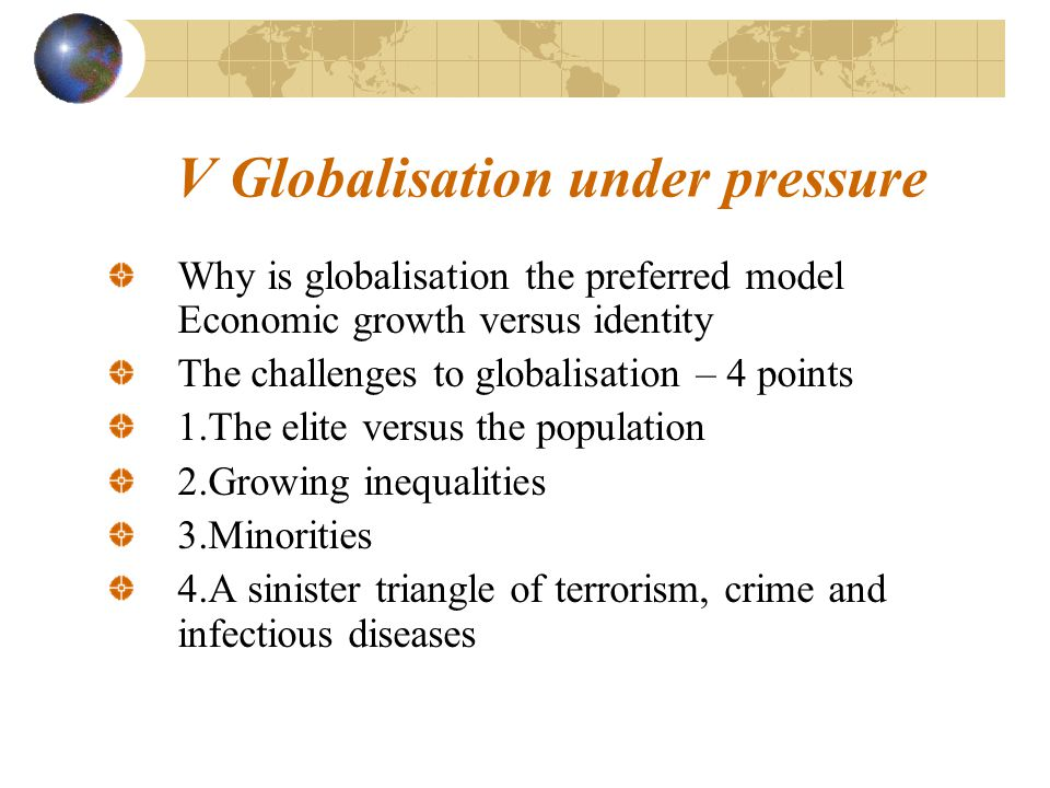 V Globalisation under pressure Why is globalisation the preferred model Economic growth versus identity The challenges to globalisation – 4 points 1.The elite versus the population 2.Growing inequalities 3.Minorities 4.A sinister triangle of terrorism, crime and infectious diseases
