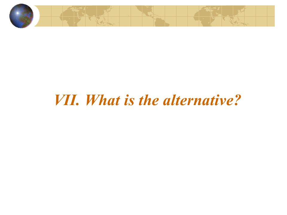 VII. What is the alternative