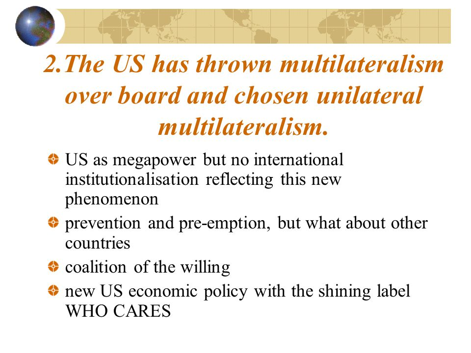 US as megapower but no international institutionalisation reflecting this new phenomenon prevention and pre-emption, but what about other countries coalition of the willing new US economic policy with the shining label WHO CARES 2.The US has thrown multilateralism over board and chosen unilateral multilateralism.