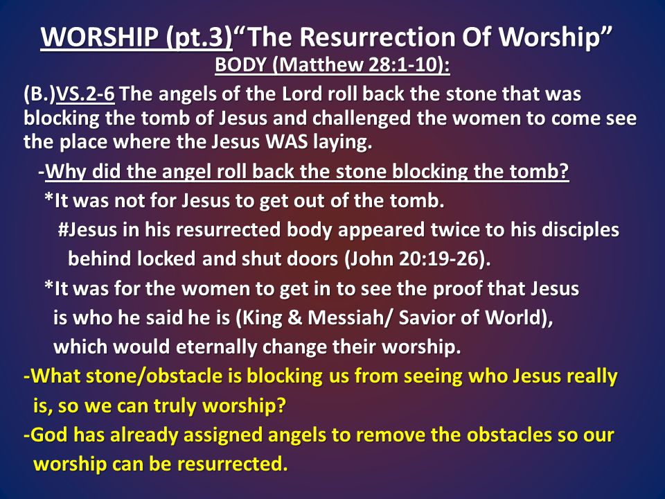 WORSHIP (pt.3) The Resurrection Of Worship BODY (Matthew 28:1-10): (B.)VS.2-6 The angels of the Lord roll back the stone that was blocking the tomb of Jesus and challenged the women to come see the place where the Jesus WAS laying.