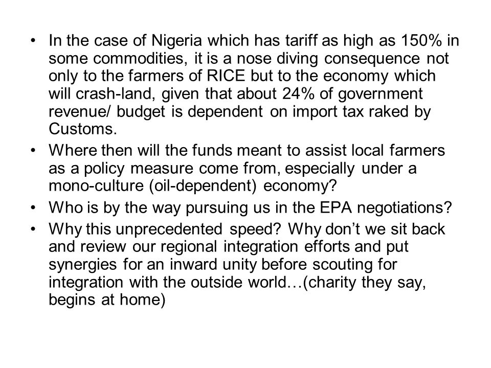 In the case of Nigeria which has tariff as high as 150% in some commodities, it is a nose diving consequence not only to the farmers of RICE but to the economy which will crash-land, given that about 24% of government revenue/ budget is dependent on import tax raked by Customs.