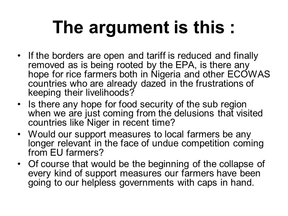 The argument is this : If the borders are open and tariff is reduced and finally removed as is being rooted by the EPA, is there any hope for rice farmers both in Nigeria and other ECOWAS countries who are already dazed in the frustrations of keeping their livelihoods.
