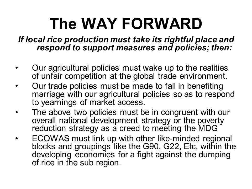 The WAY FORWARD If local rice production must take its rightful place and respond to support measures and policies; then: Our agricultural policies must wake up to the realities of unfair competition at the global trade environment.