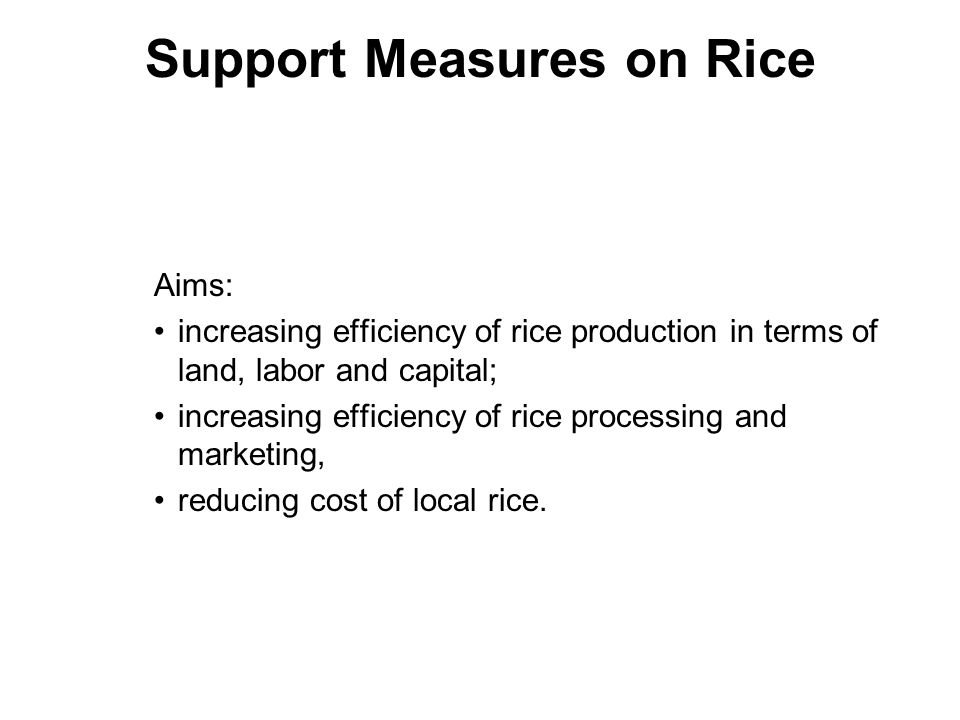 Support Measures on Rice Aims: increasing efficiency of rice production in terms of land, labor and capital; increasing efficiency of rice processing and marketing, reducing cost of local rice.