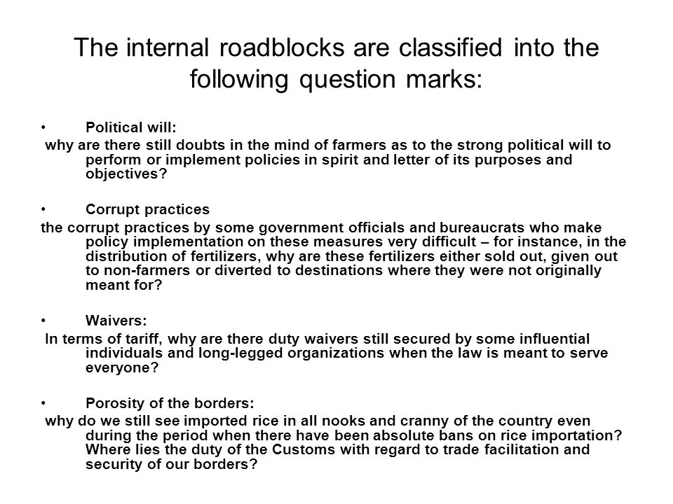 The internal roadblocks are classified into the following question marks: Political will: why are there still doubts in the mind of farmers as to the strong political will to perform or implement policies in spirit and letter of its purposes and objectives.